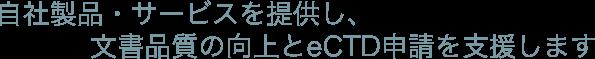 自社製品・サービスを提供し、文書品質の向上とeCTD申請を応援します